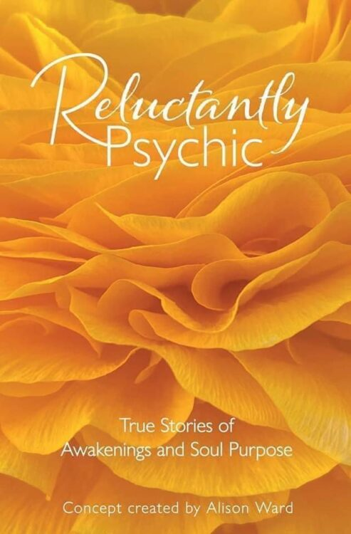 Reluctantly Psychic - True Stories of Awakenings and Soul Purpose